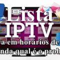 Lista IPTV trava em Horários de Pico. Entenda qual é o problema!